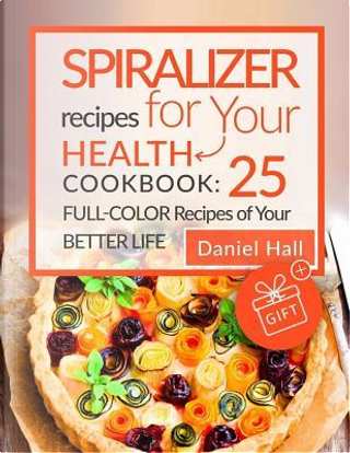 Spiralizer Recipes for Your Health. Cookbook by Daniel Hall