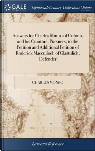 Answers for Charles Munro of Culrain, and His Curators, Pursuers, to the Petition and Additional Petition of Roderick MacCulloch of Glastulich, Defender by Charles Monro