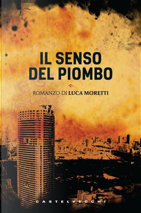 Il senso del piombo by Luca Moretti