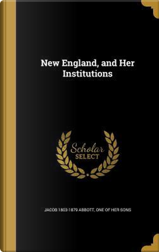 NEW ENGLAND & HER INSTITUTIONS by Jacob 1803-1879 Abbott