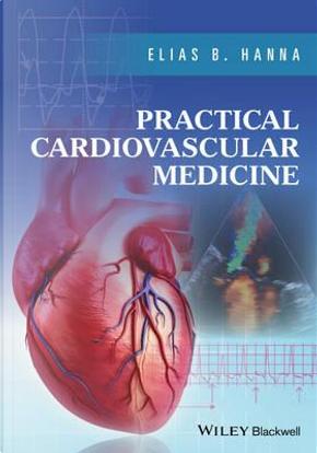Practical Cardiovascular Medicine by Elias B., M.D. Hanna