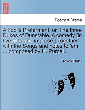 A Fool's Preferment; or, The three Dukes of Dunstable. A comedy [in five acts and in prose.] Together with the Songs and notes to 'em, ... composed by H. Purcell by Thomas D'Urfey