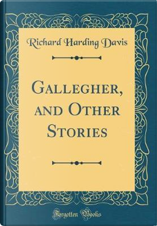 Gallegher, and Other Stories (Classic Reprint) by Richard Harding Davis