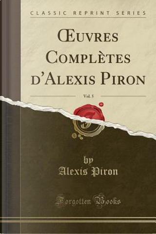 OEuvres Complètes d'Alexis Piron, Vol. 5 (Classic Reprint) by Alexis Piron