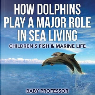 How Dolphins Play a Major Role in Sea Living   Children's Fish & Marine Life by Baby Professor
