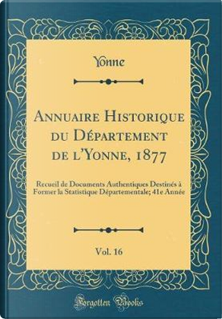 Annuaire Historique du Département de l'Yonne, 1877, Vol. 16 by Yonne Yonne
