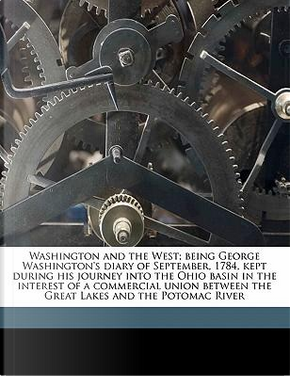 Washington and the West; Being George Washington's Diary of September, 1784, Kept During His Journey Into the Ohio Basin in the Interest of a Commerci by George Washington