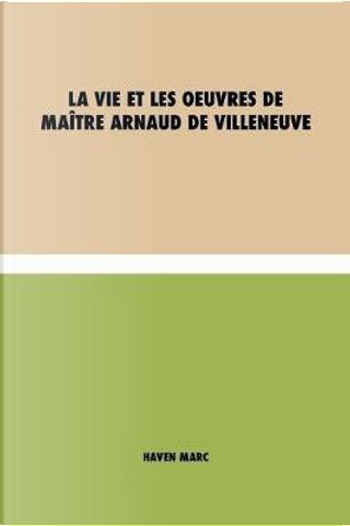 La vie et les oeuvres de Maître Arnaud de Villeneuve by Marc Haven