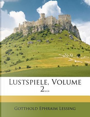 Lustspiele von Gotthold Ephraim Lessing. by GOTTHOLD EPHRAIM LESSING