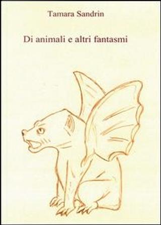 Di animali e altri fantasmi by Tamara Sandrin