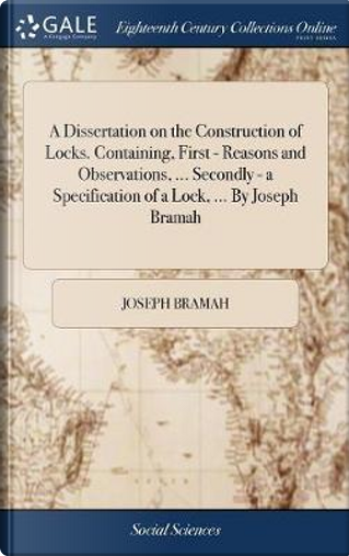 A Dissertation on the Construction of Locks. Containing, First - Reasons and Observations, ... Secondly - A Specification of a Lock, ... by Joseph Bramah by Joseph Bramah