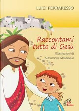 Raccontami tutto di Gesù by Luigi Ferraresso