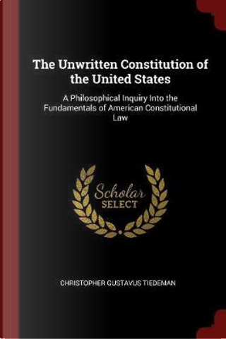 The Unwritten Constitution of the United States by Christopher Gustavus Tiedeman
