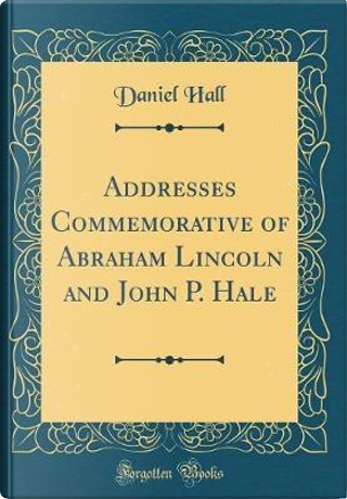 Addresses Commemorative of Abraham Lincoln and John P. Hale (Classic Reprint) by Daniel Hall