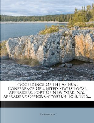 Proceedings of the Annual Conference of United States Local Appraisers, Port of New York, N.Y, Appraiser's Office, October 4 to 8, 1915. by ANONYMOUS