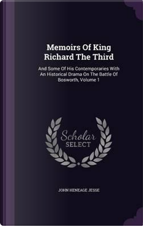 Memoirs of King Richard the Third and Some of His Contemporaries by John Heneage Jesse