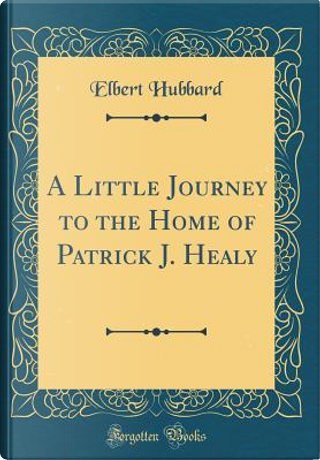 A Little Journey to the Home of Patrick J. Healy (Classic Reprint) by Elbert Hubbard