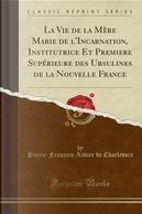 La Vie de la Mère Marie de l'Incarnation, Institutrice Et Premiere Supérieure des Ursulines de la Nouvelle France (Classic Reprint) by Pierre-François-Xavier De Charlevoix