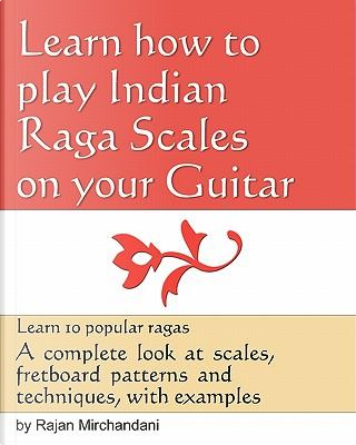 Learn How to Play Indian Raga Scales on Your Guitar by Rajan Mirchandani