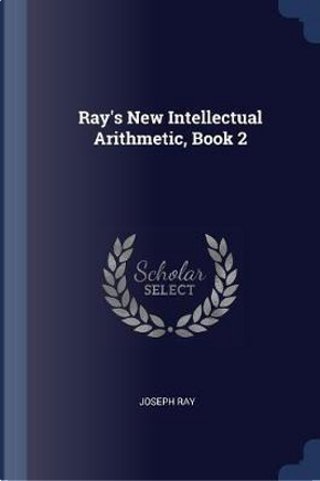 Ray's New Intellectual Arithmetic, Book 2 by Joseph Ray