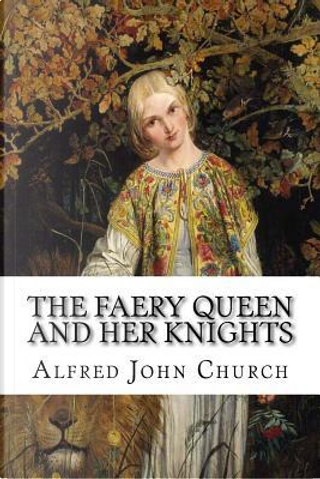 The Faery Queen and Her Knights by Alfred John Church