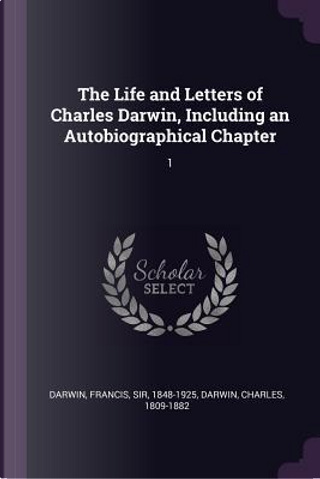 The Life and Letters of Charles Darwin, Including an Autobiographical Chapter by Francis Darwin