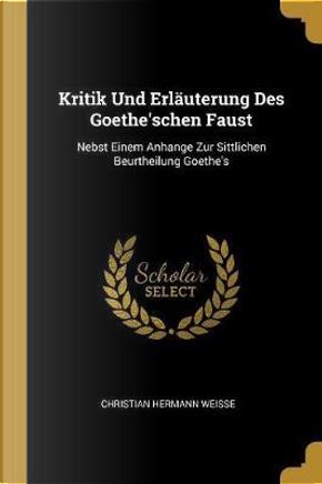 Kritik Und Erläuterung Des Goethe'schen Faust by Christian Hermann Weisse