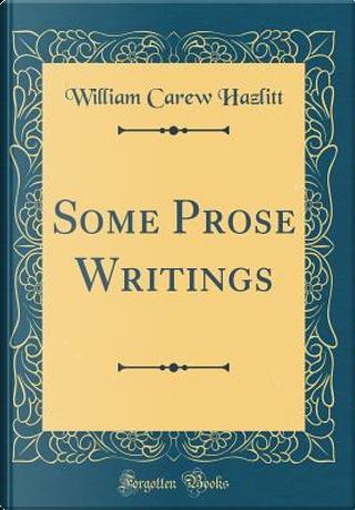 Some Prose Writings (Classic Reprint) by William Carew Hazlitt