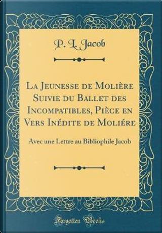 La Jeunesse de Molière Suivie du Ballet des Incompatibles, Pièce en Vers Inédite de Moliére by P. L. Jacob