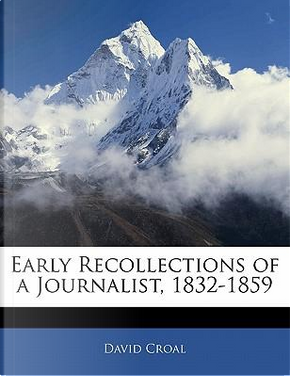 Early Recollections of a Journalist, 1832-1859 by David Croal