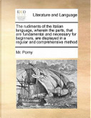The Rudiments of the Italian Language, Wherein the Parts, That Are Fundamental and Necessary for Beginners, Are Displayed in a Regular and Comprehensi by MR Porny