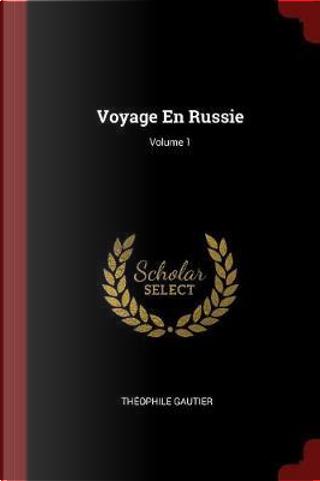 Voyage En Russie; Volume 1 by THEOPHILE GAUTIER