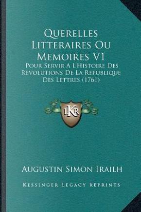 Querelles Litteraires Ou Memoires V1 by Augustin Simon Irailh