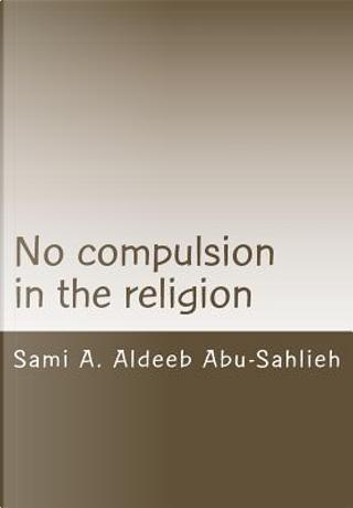 No Compulsion in the Religion by Sami A. Aldeeb Abu-Sahlieh