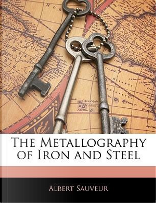 The Metallography of Iron and Steel by Albert Sauveur