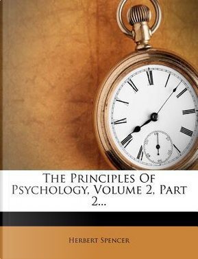 The Principles of Psychology, Volume 2, Part 2. by Herbert Spencer