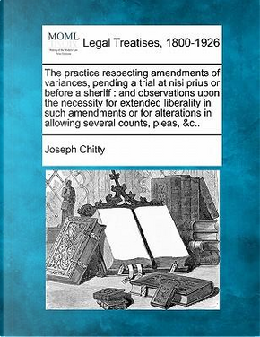 The Practice Respecting Amendments of Variances, Pending a Trial at Nisi Prius or Before a Sheriff by Joseph Chitty