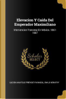 Elevacion Y Caida del Emperador Maximiliano by Lucien Anatole Prevost-Paradol