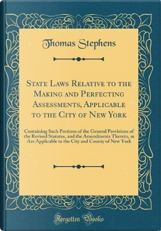 State Laws Relative to the Making and Perfecting Assessments, Applicable to the City of New York by Thomas Stephens