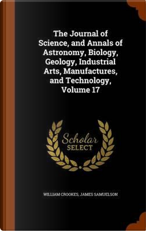 The Journal of Science, and Annals of Astronomy, Biology, Geology, Industrial Arts, Manufactures, and Technology, Volume 17 by William Crookes