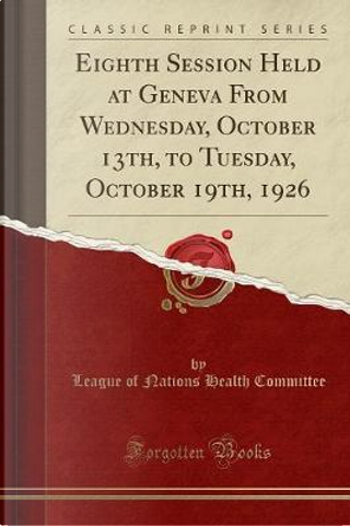 Eighth Session Held at Geneva From Wednesday, October 13th, to Tuesday, October 19th, 1926 (Classic Reprint) by League Of Nations Health Committee