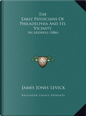 The Early Physicians of Philadelphia and Its Vicinity by James Jones Levick