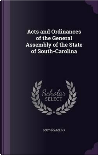 Acts and Ordinances of the General Assembly of the State of South-Carolina by South Carolina