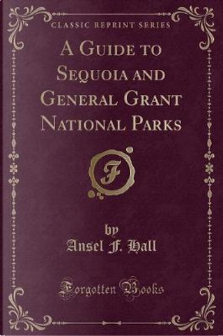 A Guide to Sequoia and General Grant National Parks (Classic Reprint) by Ansel F. Hall