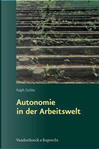 Autonomie in Der Arbeitswelt by Ralph Sichler