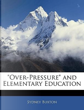 Over-Pressure and Elementary Education by Sydney Buxton