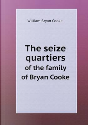The Seize Quartiers of the Family of Bryan Cooke by William Bryan Cooke