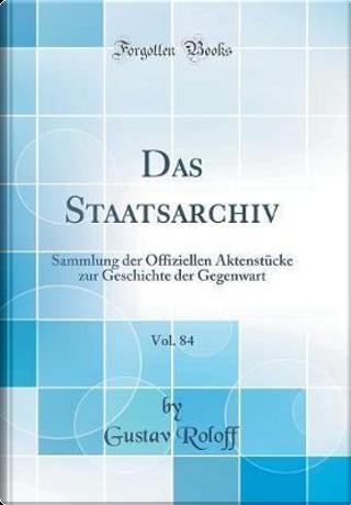 Das Staatsarchiv, Vol. 84 by Gustav Roloff