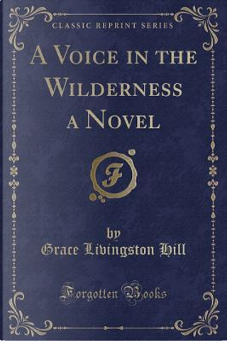 A Voice in the Wilderness a Novel (Classic Reprint) by Grace Livingston Hill