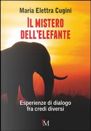Il mistero dell'elefante. Esperienze di dialogo fra credi diversi by Maria Elettra Cugini